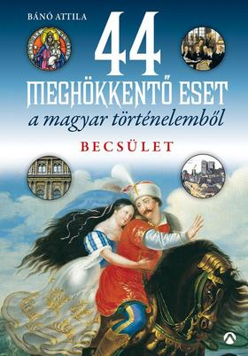 Bánó  Attila - 44 meghökkentő eset a magyar történelemből. Becsület