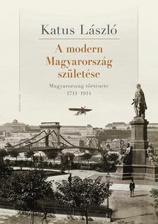 KATUS LÁSZLÓ - A modern Magyarország születése