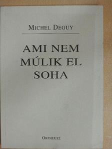 Michel Deguy - Ami nem múlik el soha [antikvár]