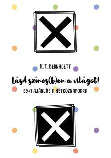 K. T. Bernadett - Lásd színes(b)en a világot! 99+1 ajánlás a hétköznapokra