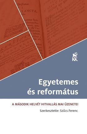 Szűcs Ferenc (szerk.) - EGYETEMES ÉS REFORMÁTUS A Második Helvét Hitvallás mai üzenetei