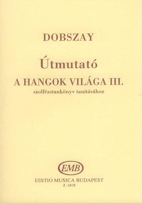 DOBSZAY LÁSZLÓ - ÚTMUTATÓ (TANÁROKNAK) A HANGOK VILÁGA III. SZOLFÉZSKÖNYV TANÍTÁSÁHOZ