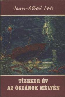 Foex, Jean-Albert - Tízezer év az óceánok mélyén [antikvár]
