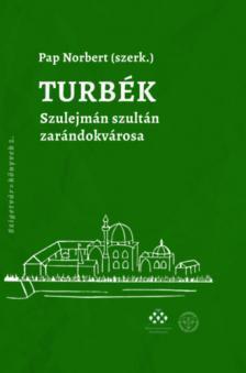 Pap Norbert (szerk.) - Turbék - Szulejmán szultán zarándokvárosa