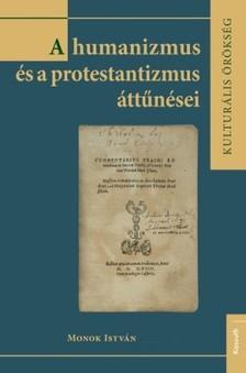 MONOK ISTVÁN - A humanizmus és a protestantizmus áttűnései [eKönyv: epub, mobi]