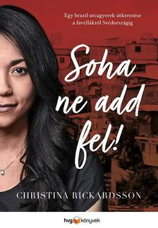 CHRISTINA RICKARDSSON - Soha ne add fel! - Egy brazil utcagyerek útkeresése a faveláktól Svédországig