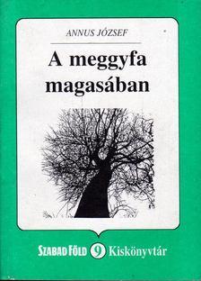 Annus József - A meggyfa magasában [antikvár]