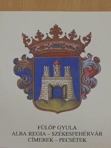 Fülöp Gyula - Alba Regia - Székesfehérvár: címerek-pecsétek [antikvár]