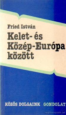 Fried István - Kelet- és Közép-Európa között [antikvár]