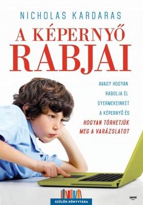 Nicholas Kardaras - A képernyő rabjai - Avagy hogyan rabolja el gyermekeinket a képernyő, és hogyan törhetjük meg a varázslatot [eKönyv: epub, mobi]