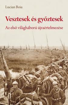 Lucian Boia - Vesztesek és győztesek - Az első világháború újraértelmezése