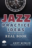 McWain Andy - Jazz Practice Ideas with Your Real Book: Using Your Fake Book to Efficiently Practice Jazz Improvisation, While Studying Jazz Harmony, Ear Training, and Jazz Composition ( ~for beginner and intermediate jazz musicians) [eKönyv: epub, mobi]