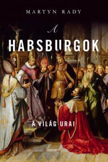 Martin Rady - A Habsburgok - Egy dinasztia felemelkedése és bukása
