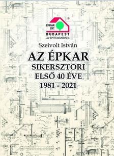 Szeivolt István - AZ ÉPKAR  SIKERSZTORI ELSŐ 40 ÉVE 1981-2021