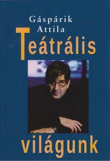 Gáspárik  Attila - Teátrális világunk [antikvár]