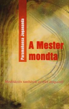 JOGANANDA,PARAMAHANSA - A mester mondta - Meditációs tanítások az élet dolgairól