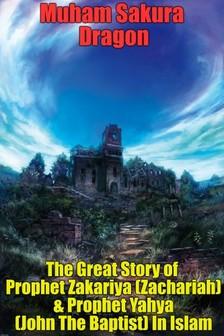 Dragon Muham Sakura - The Great Story of Prophet Zakariya (Zachariah) & Prophet Yahya (John The Baptist) In Islam [eKönyv: epub, mobi]