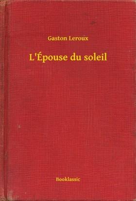 Gaston Leroux - L'Épouse du soleil [eKönyv: epub, mobi]