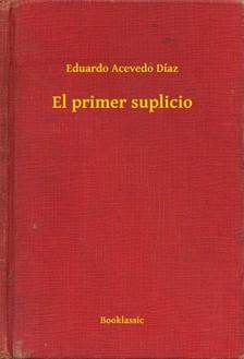 Díaz Eduardo Acevedo - El primer suplicio [eKönyv: epub, mobi]