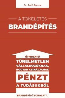 Dr. Pető Bence - A tökéletes brandépítés - Útmutató türelmetlen vállalkozóknak hogyan csináljanak pénzt a tudásukból