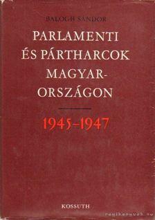 Balogh Sándor - Parlamenti és pártharcok Magyarországon 1945-1947 [antikvár]