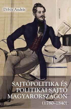 Döbör András - Sajtópolitika és politikai sajtó Magyarországon (1780-1840). Magyar nyelvű hírlapok a nemzeti identitás, a modernizáció és a polgári átalakulás szolgá