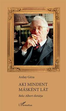 Arday Géza - Aki mindent másként lát - Beke Albert életútja
