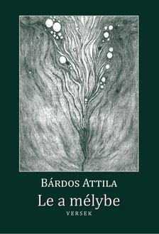 Bárdos Attila - Le a mélybe [antikvár]