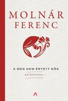 MOLNÁR FERENC - A meg nem értett nők - Színművek I.