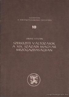 OROSZ ISTVÁN - Szerkezeti változások a XIX. századi magyar mezőgazdaságban [antikvár]