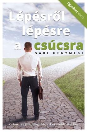 Sabi Hegymegi - Lépésről lépésre a csúcsra - Kalauz és boldogabb, sikeresebb élethez [eKönyv: epub, mobi]