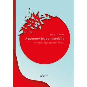 Korczak, Janusz - A GYERMEK JOGA A TISZTELETRE