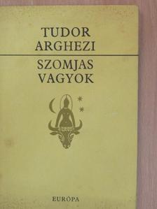 Tudor Arghezi - Szomjas vagyok [antikvár]