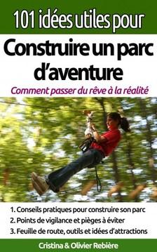 Olivier Rebiere Cristina Rebiere, - 101 idées utiles pour... Construire un parc d'aventure - La big picture pour construire et exploiter un parc d'aventure [eKönyv: epub, mobi]