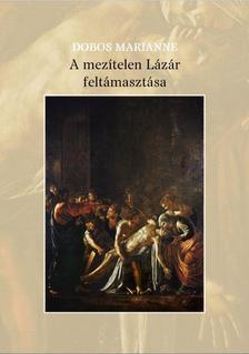 Dobos Marianne - A mezítelen Lázár feltámasztása