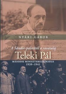Nyári Gábor - A Sándor-palotától a ravatalig - Teleki Pál második miniszterelnöksége