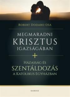 Dodaro, Robert OSA - Megmaradni Krisztus igazságában - Házasság és szentáldozás a katolikus egyházban