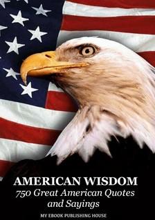 House My Ebook Publishing - American Wisdom - 750 Great American Quotes and Sayings [eKönyv: epub, mobi]