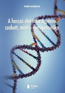 Szabolcs Toró - A hosszú élet titka egyénre szabott, mint a nutrigenomika [eKönyv: pdf, epub, mobi]