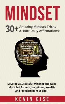 Gise Kevin - Mindset: 30+ Amazing Mindset Tricks & 100+ Daily Affirmations! Develop a Successful Mindset and Gain More Self Esteem, Happiness, Wealth and Freedom in Your Life! [eKönyv: epub, mobi]