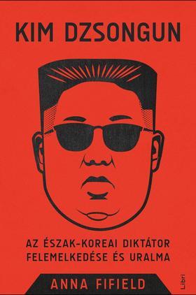 Fifield, Anna - Kim Dzsongun - Az észak-koreai diktátor felemelkedése és uralma