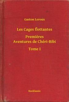 Gaston Leroux - Les Cages flottantes - Premieres Aventures de Chéri-Bibi - Tome I [eKönyv: epub, mobi]