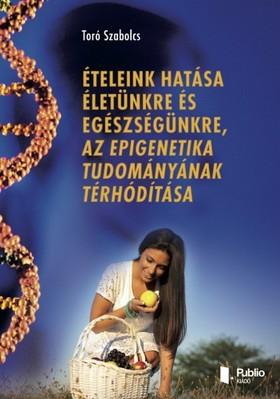 Szabolcs Toró - Ételeink hatása életünkre és egészségünkre, az epigenetika tudományának térhódítása [eKönyv: pdf, epub, mobi]