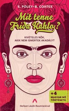 Beth Coates Elizabeth Foley, - Mit tenne Frida Kahlo? - Kivételes nők, akik nem ismertek akadályt [eKönyv: epub, mobi]