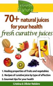 Olivier Rebiere Cristina Rebiere, - 70+ natural juices for your health - fresh curative juices of fruits & vegetables [eKönyv: epub, mobi]