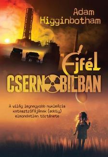 Adam Higginbotham - Éjfél Csernobilban - A világ legnagyobb nukleáris katasztrófájának (eddig) elmondatlan története