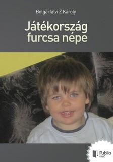 Bolgárfalvi Z Károly - Játékország furcsa népe [eKönyv: pdf, epub, mobi]