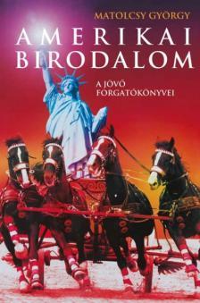 Matolcsy György - Amerikai birodalom - A jövő forgatókönyvei