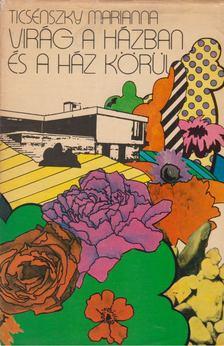 Ticsénszky Marianna - Virág a házban és a ház körül [antikvár]