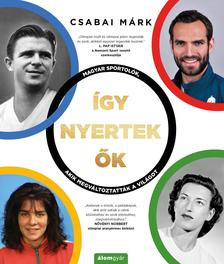Csabai Márk - Így nyertek ők - Magyar sportolók, akik megváltoztatták a világot